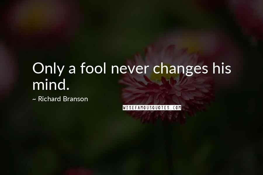 Richard Branson quotes: Only a fool never changes his mind.