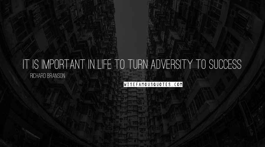 Richard Branson quotes: It is important in life to turn adversity to success