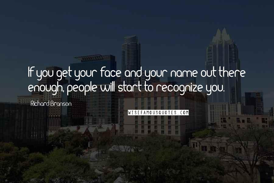 Richard Branson quotes: If you get your face and your name out there enough, people will start to recognize you.
