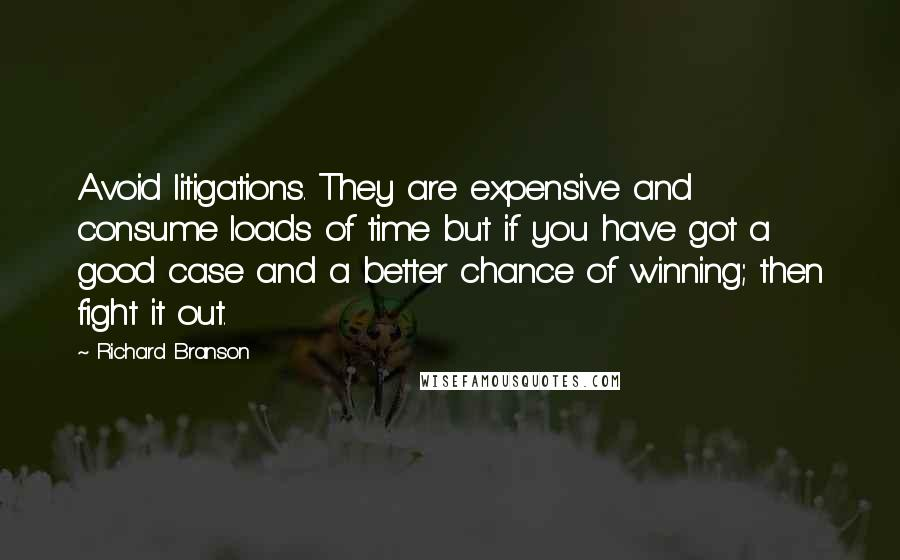 Richard Branson quotes: Avoid litigations. They are expensive and consume loads of time but if you have got a good case and a better chance of winning; then fight it out.