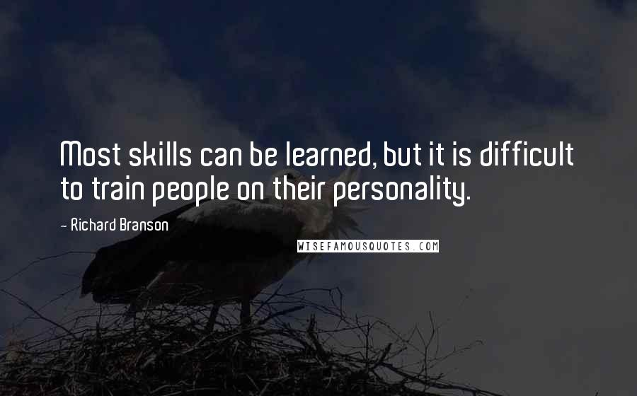 Richard Branson quotes: Most skills can be learned, but it is difficult to train people on their personality.