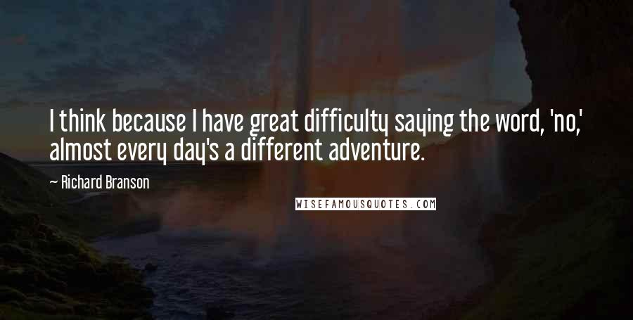 Richard Branson quotes: I think because I have great difficulty saying the word, 'no,' almost every day's a different adventure.