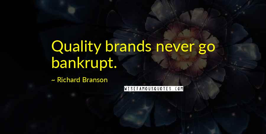 Richard Branson quotes: Quality brands never go bankrupt.