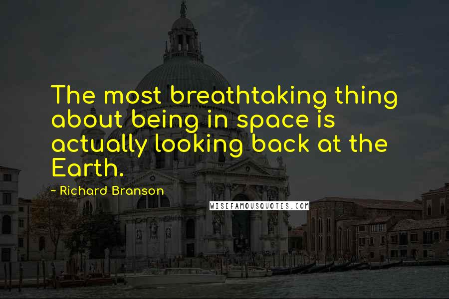 Richard Branson quotes: The most breathtaking thing about being in space is actually looking back at the Earth.