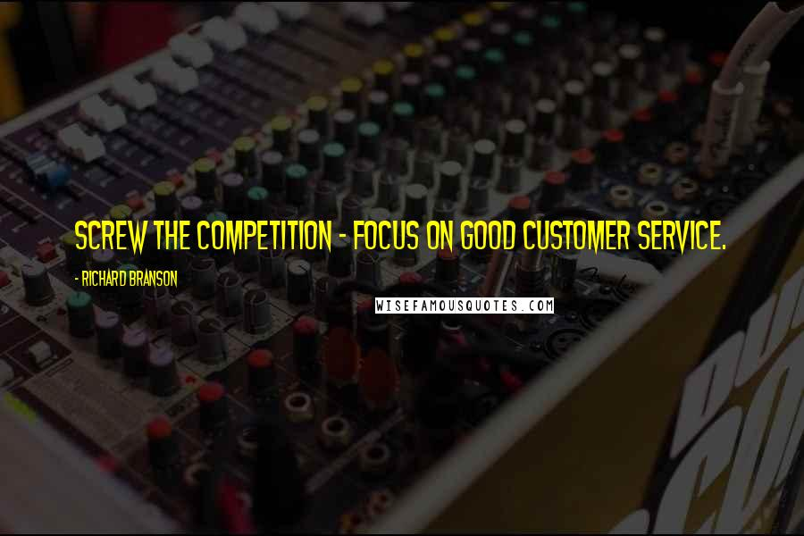 Richard Branson quotes: Screw the competition - focus on good customer service.