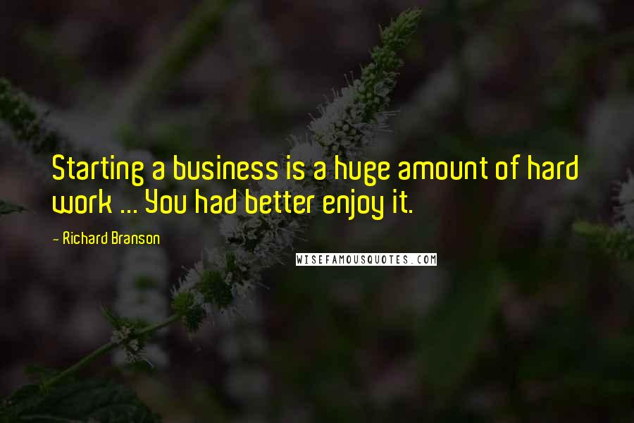 Richard Branson quotes: Starting a business is a huge amount of hard work ... You had better enjoy it.