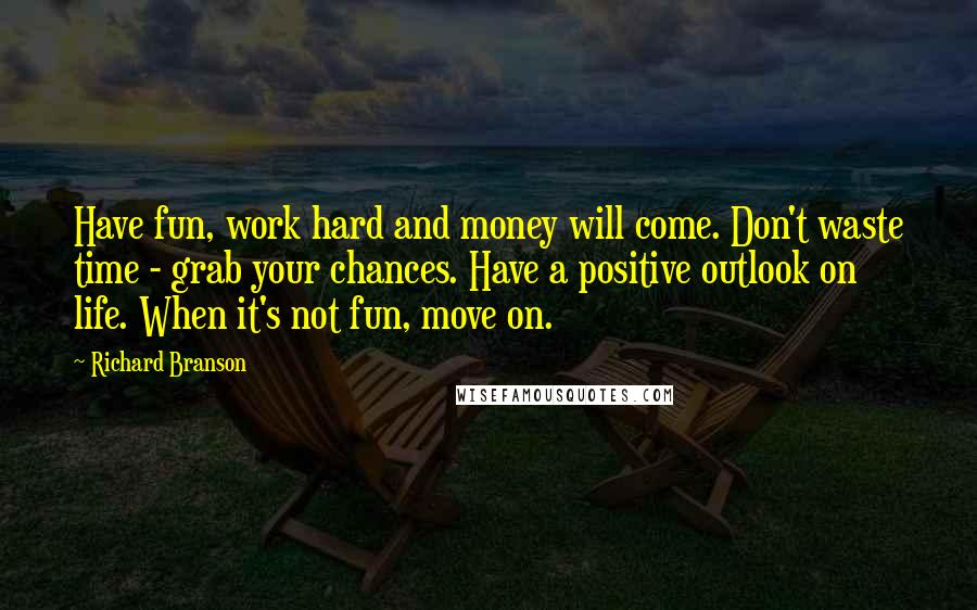 Richard Branson quotes: Have fun, work hard and money will come. Don't waste time - grab your chances. Have a positive outlook on life. When it's not fun, move on.