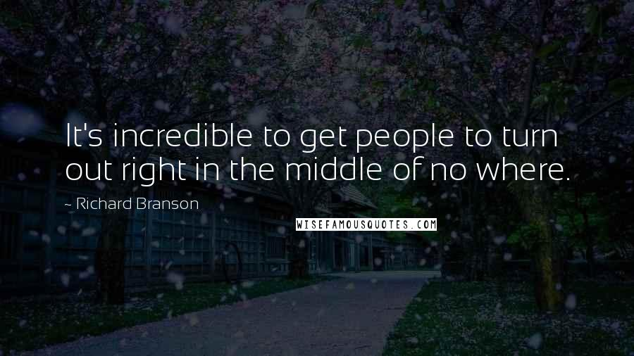 Richard Branson quotes: It's incredible to get people to turn out right in the middle of no where.