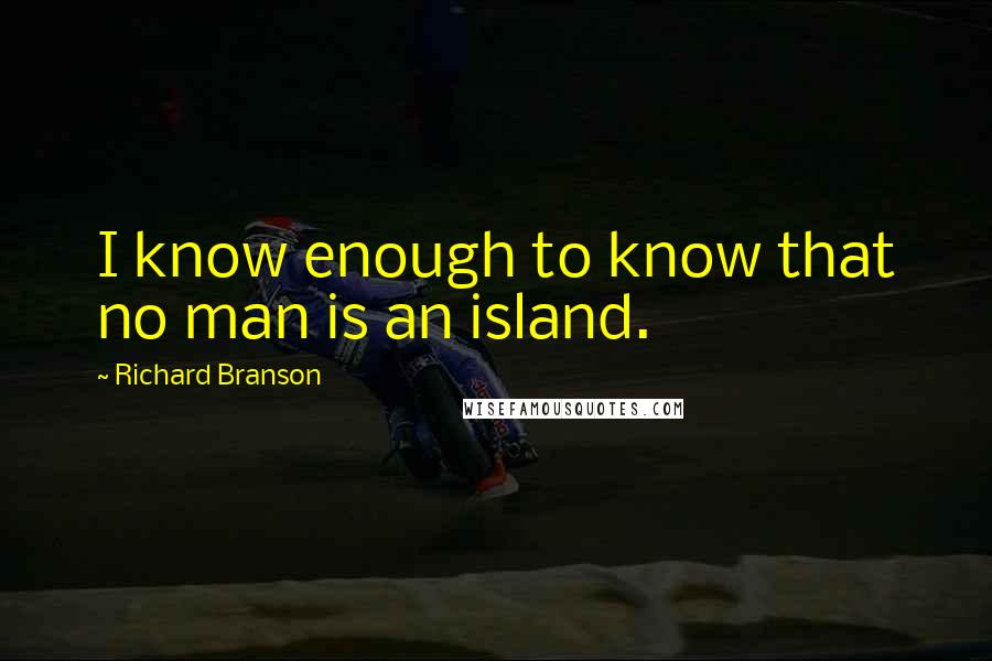 Richard Branson quotes: I know enough to know that no man is an island.