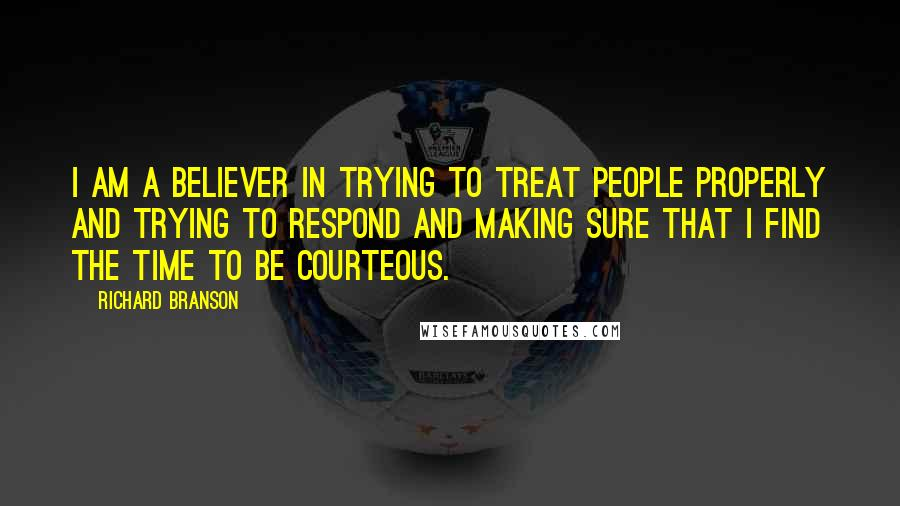Richard Branson quotes: I am a believer in trying to treat people properly and trying to respond and making sure that I find the time to be courteous.