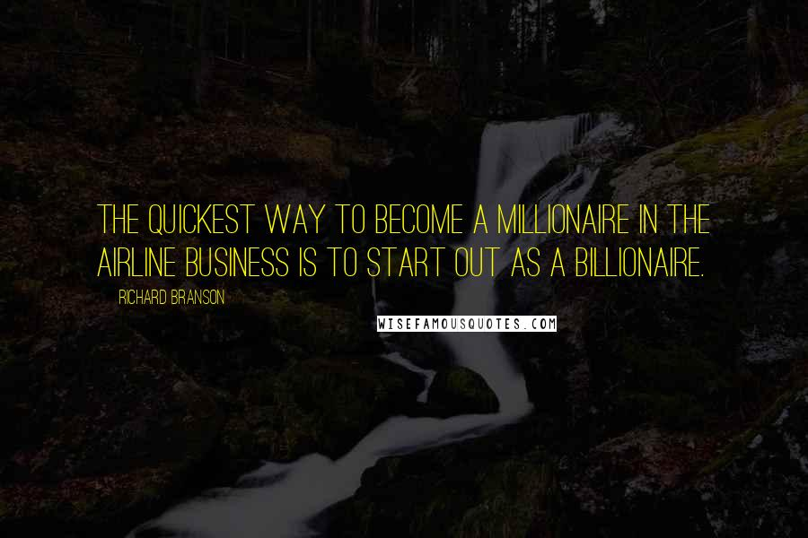 Richard Branson quotes: The quickest way to become a millionaire in the airline business is to start out as a billionaire.