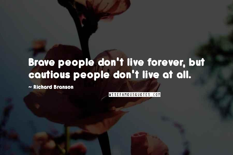 Richard Branson quotes: Brave people don't live forever, but cautious people don't live at all.