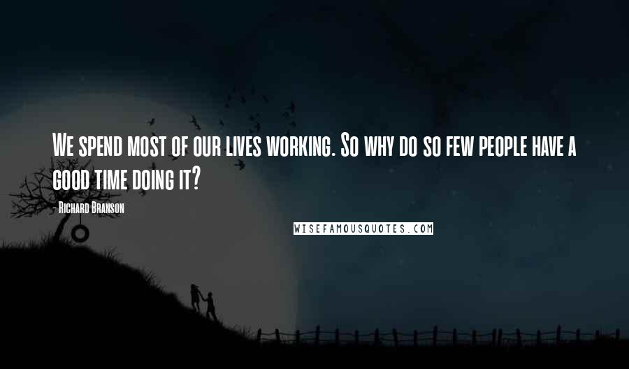 Richard Branson quotes: We spend most of our lives working. So why do so few people have a good time doing it?