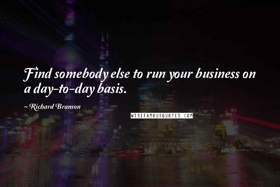 Richard Branson quotes: Find somebody else to run your business on a day-to-day basis.