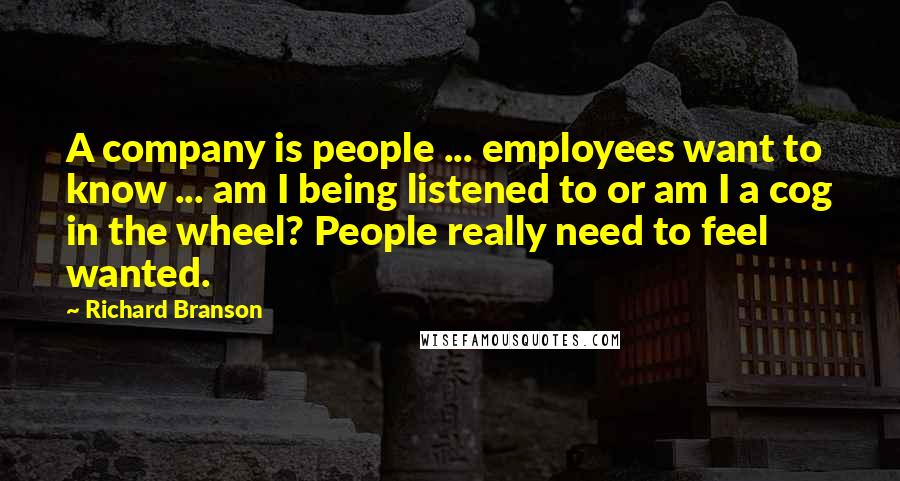 Richard Branson quotes: A company is people ... employees want to know ... am I being listened to or am I a cog in the wheel? People really need to feel wanted.