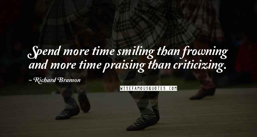Richard Branson quotes: Spend more time smiling than frowning and more time praising than criticizing.