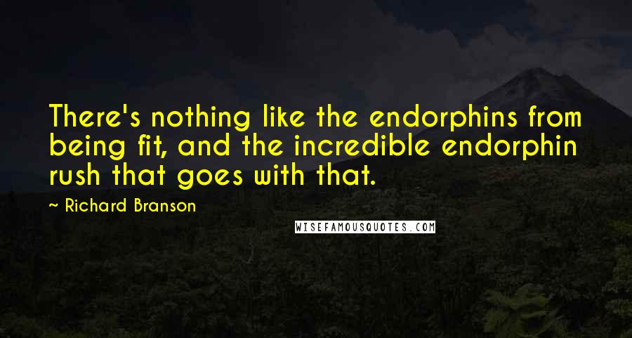 Richard Branson quotes: There's nothing like the endorphins from being fit, and the incredible endorphin rush that goes with that.