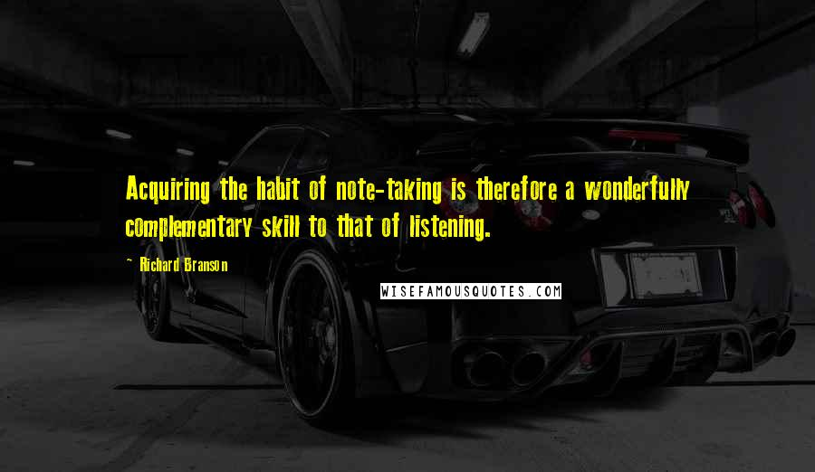 Richard Branson quotes: Acquiring the habit of note-taking is therefore a wonderfully complementary skill to that of listening.