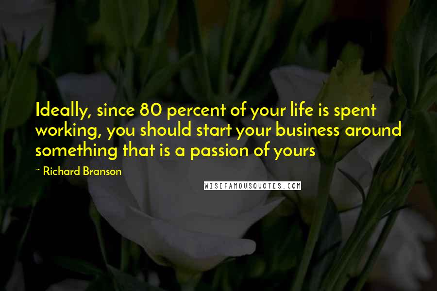 Richard Branson quotes: Ideally, since 80 percent of your life is spent working, you should start your business around something that is a passion of yours