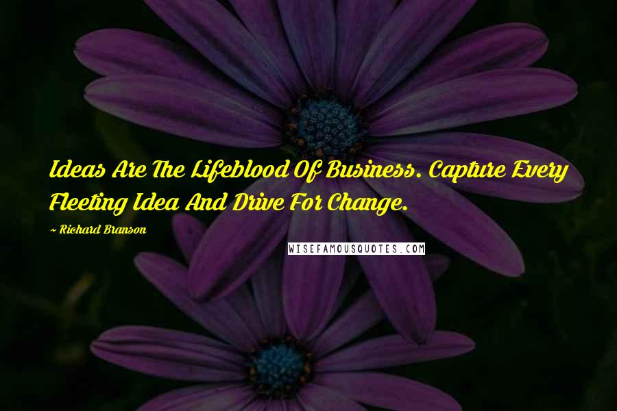 Richard Branson quotes: Ideas Are The Lifeblood Of Business. Capture Every Fleeting Idea And Drive For Change.