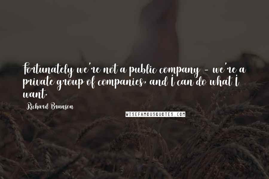 Richard Branson quotes: Fortunately we're not a public company - we're a private group of companies, and I can do what I want.
