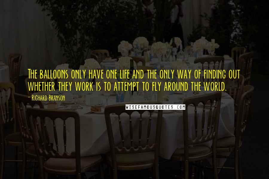 Richard Branson quotes: The balloons only have one life and the only way of finding out whether they work is to attempt to fly around the world.