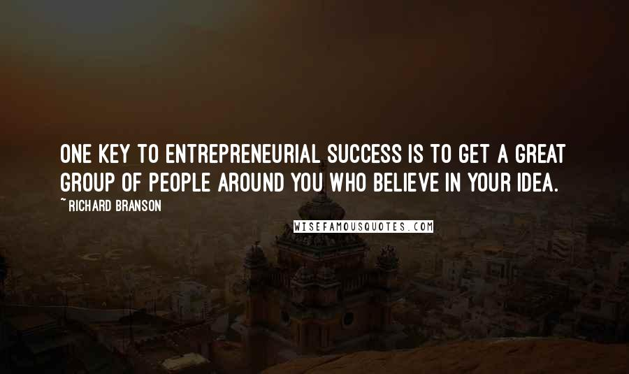 Richard Branson quotes: One key to entrepreneurial success is to get a great group of people around you who believe in your idea.