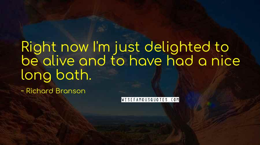 Richard Branson quotes: Right now I'm just delighted to be alive and to have had a nice long bath.