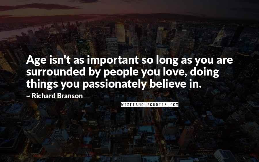Richard Branson quotes: Age isn't as important so long as you are surrounded by people you love, doing things you passionately believe in.