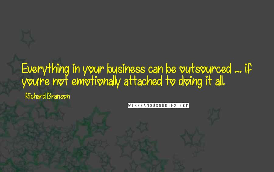 Richard Branson quotes: Everything in your business can be outsourced ... if you're not emotionally attached to doing it all.