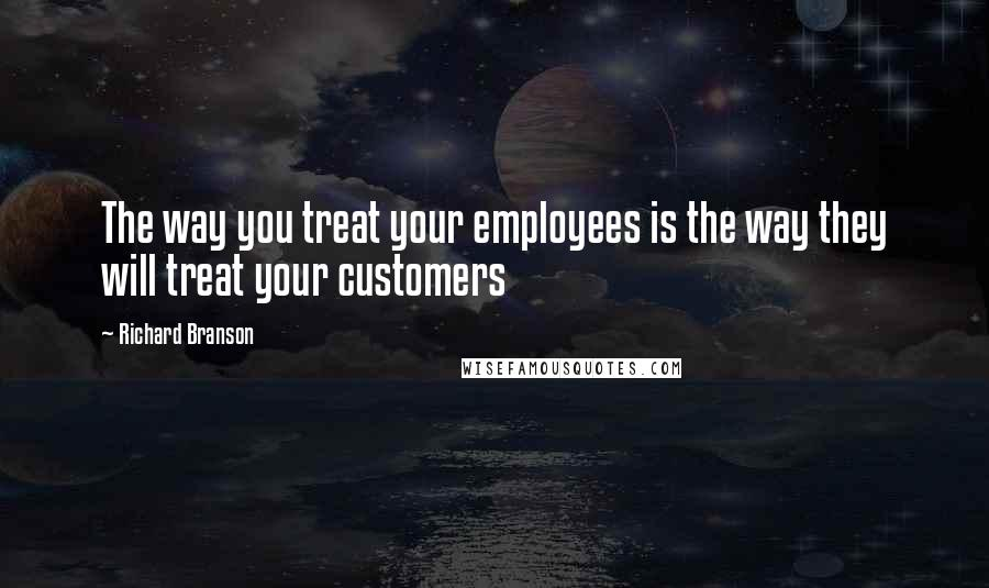 Richard Branson quotes: The way you treat your employees is the way they will treat your customers