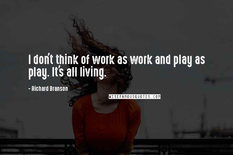 Richard Branson quotes: I don't think of work as work and play as play. It's all living.