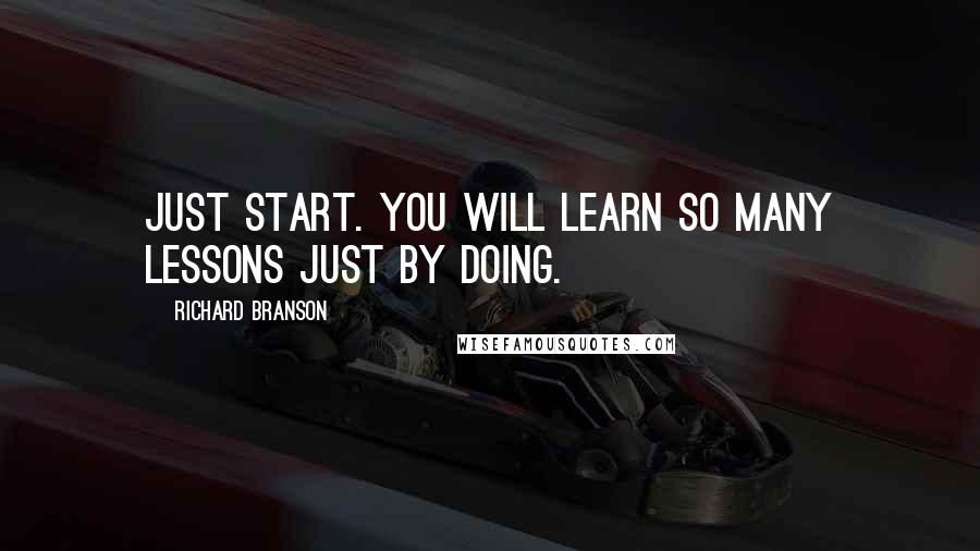 Richard Branson quotes: Just start. You will learn so many lessons just by doing.