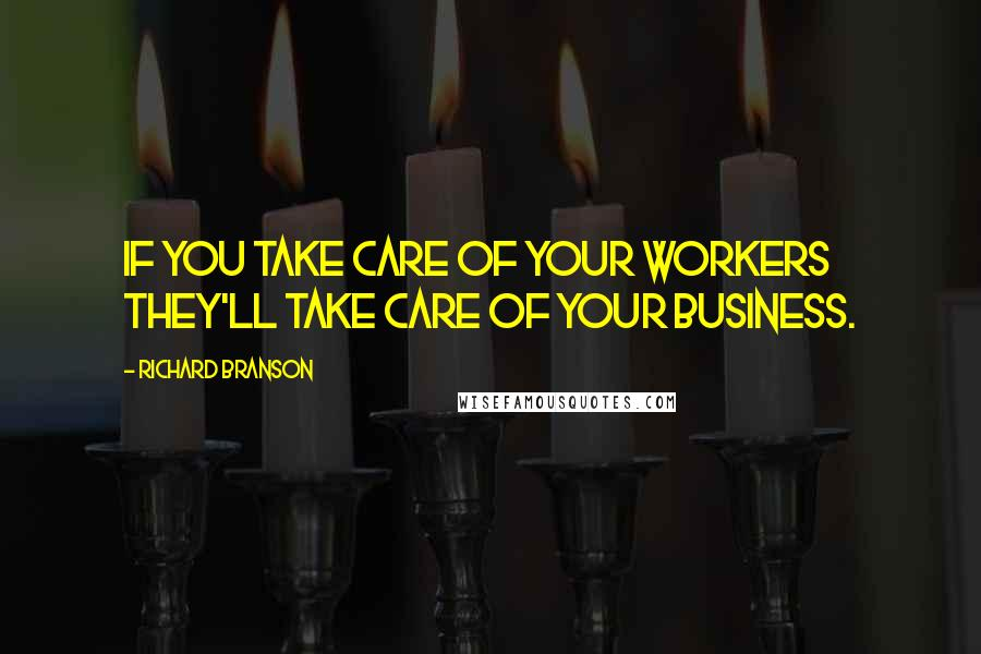Richard Branson quotes: If you take care of your workers they'll take care of your business.