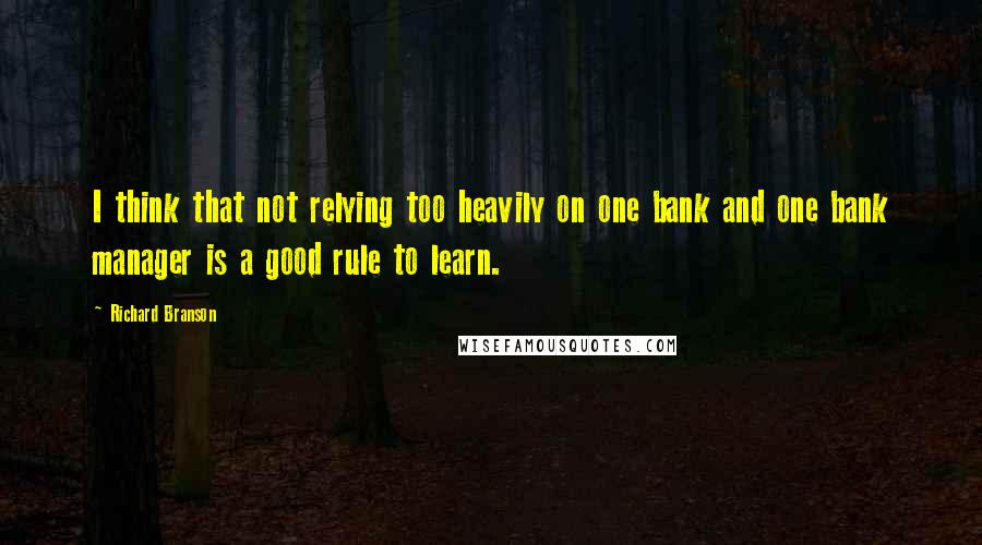 Richard Branson quotes: I think that not relying too heavily on one bank and one bank manager is a good rule to learn.