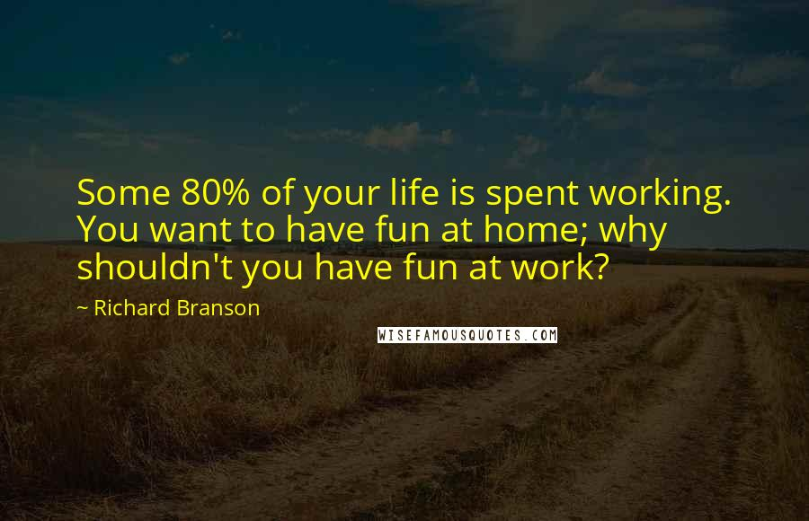 Richard Branson quotes: Some 80% of your life is spent working. You want to have fun at home; why shouldn't you have fun at work?