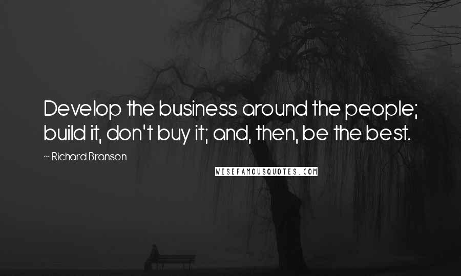 Richard Branson quotes: Develop the business around the people; build it, don't buy it; and, then, be the best.