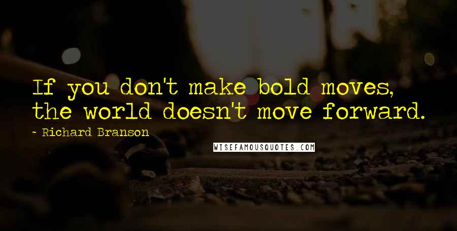 Richard Branson quotes: If you don't make bold moves, the world doesn't move forward.