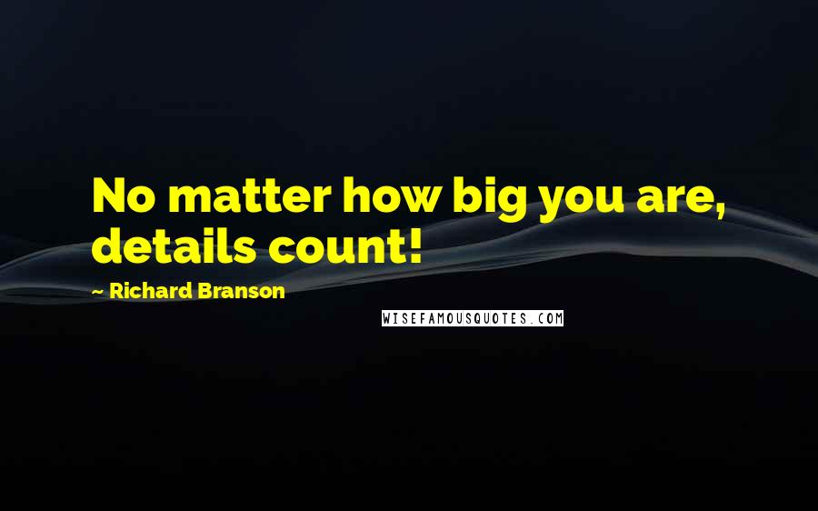 Richard Branson quotes: No matter how big you are, details count!