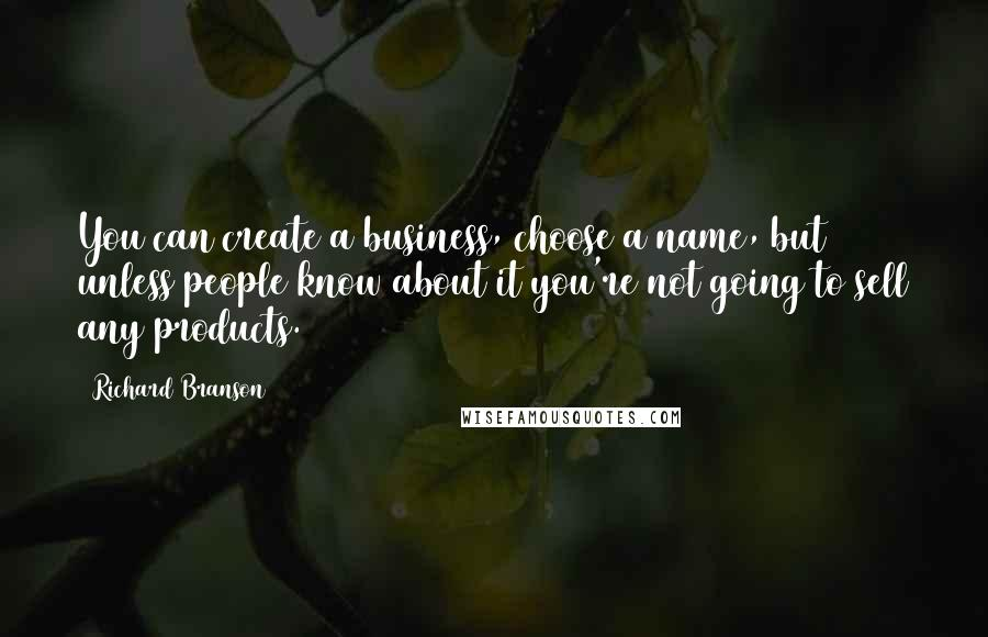 Richard Branson quotes: You can create a business, choose a name, but unless people know about it you're not going to sell any products.