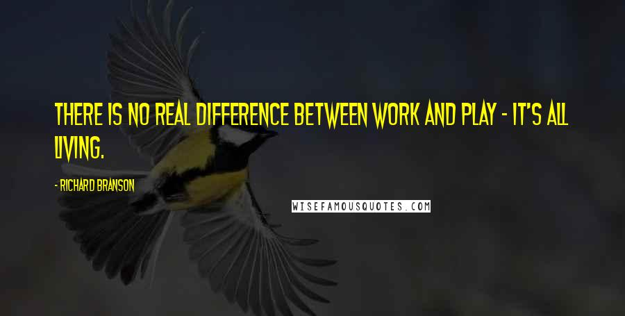 Richard Branson quotes: There is no real difference between work and play - it's all living.