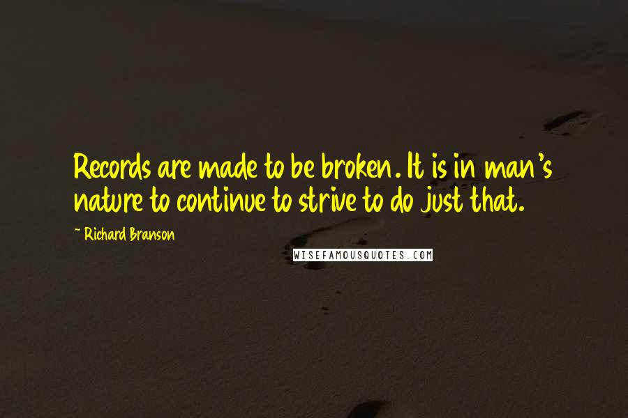 Richard Branson quotes: Records are made to be broken. It is in man's nature to continue to strive to do just that.