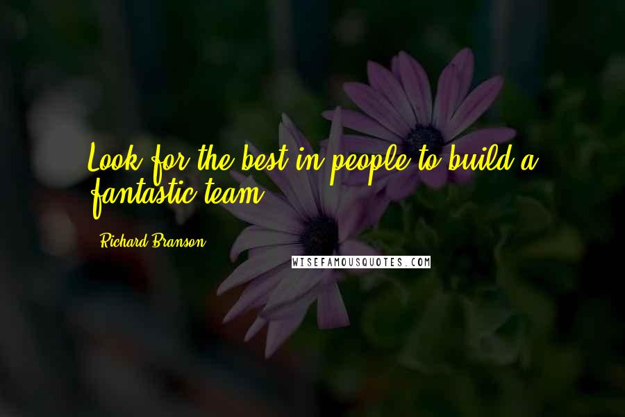 Richard Branson quotes: Look for the best in people to build a fantastic team