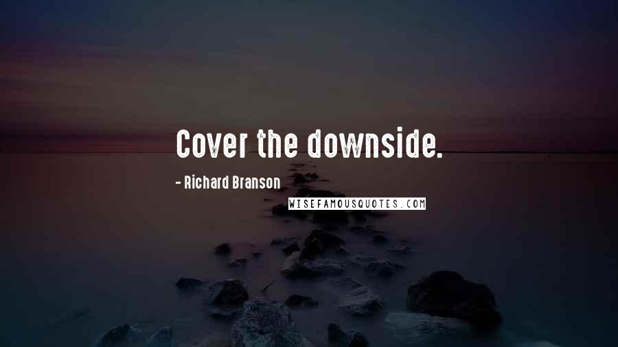 Richard Branson quotes: Cover the downside.
