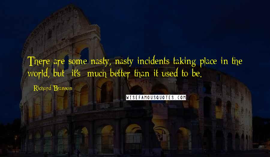 Richard Branson quotes: There are some nasty, nasty incidents taking place in the world, but [it's] much better than it used to be.