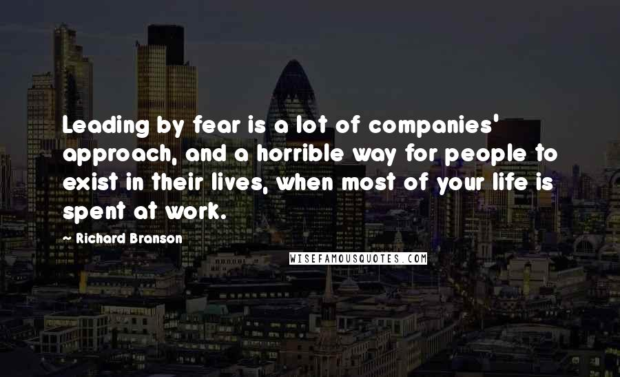 Richard Branson quotes: Leading by fear is a lot of companies' approach, and a horrible way for people to exist in their lives, when most of your life is spent at work.