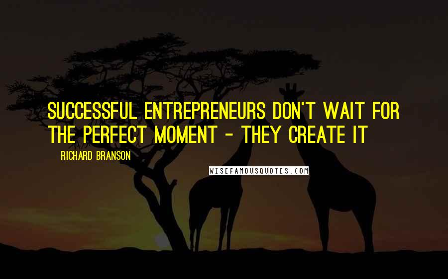 Richard Branson quotes: Successful entrepreneurs don't wait for the perfect moment - they create it