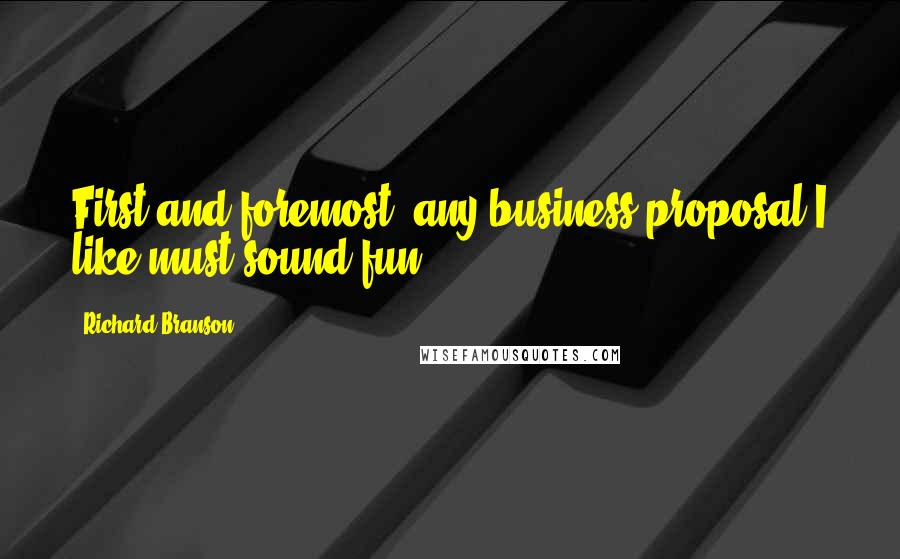 Richard Branson quotes: First and foremost, any business proposal I like must sound fun.