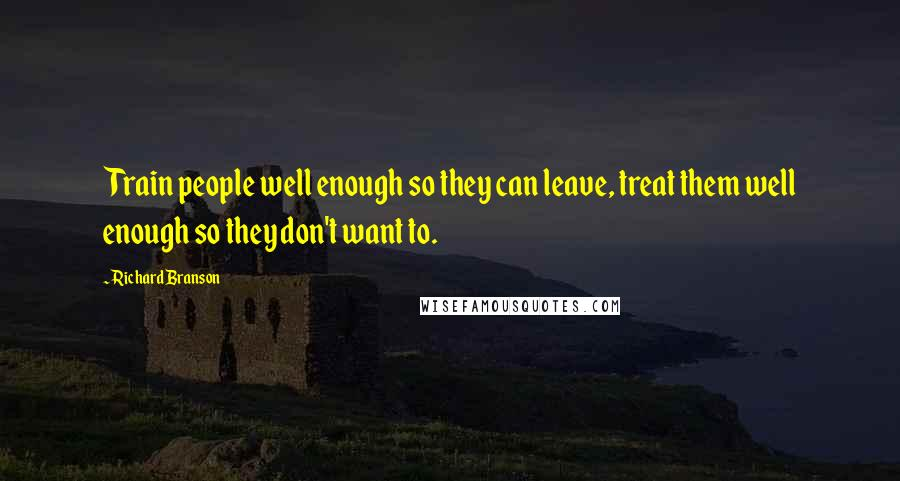 Richard Branson quotes: Train people well enough so they can leave, treat them well enough so they don't want to.