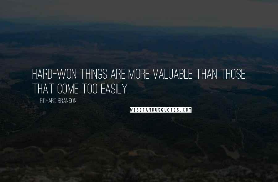 Richard Branson quotes: Hard-won things are more valuable than those that come too easily.